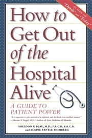 How to Get Out of the Hospital Alive - A Guide to Patient Power ebook by Sheldon Paul Blau