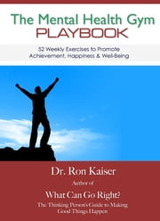 The Mental Health Gym Playbook: 52 Weekly Exercises To Promote Achievement, Happiness & Well-Being ebook by Ronald S. Kaiser, Ph.D.