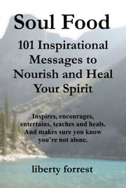 Soul Food: 101 Inspirational Messages To Nourish And Heal Your Spirit ebook by Liberty Forrest