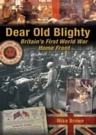 Dear Old Blighty - Britain's First World War Home Front ebook by Mike Brown