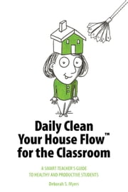 Daily Clean Your House Flow for the Classroom: A Smart Teacher's Guide to Healthy and Productive Students ebook by Deborah S. Myers