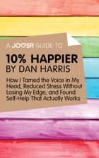 A Joosr Guide to... 10% Happier by Dan Harris: How I Tamed the Voice in My Head, Reduced Stress Without Losing My Edge, and Found Self-Help That Actually Works ebook by Joosr