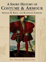 A Short History of Costume & Armour ebook by Francis M. Kelly,Randolph Schwabe