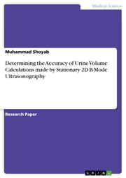 Determining the Accuracy of Urine Volume Calculations made by Stationary 2D B-Mode Ultrasonography ebook by Muhammad Shoyab