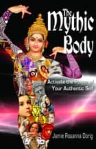The Mythic Body: Activate the Power of Your Authentic Self ebook by Jamie Rosanna Dorig