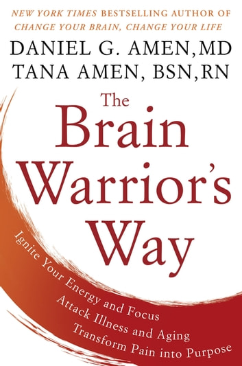 The Brain Warrior's Way - Ignite Your Energy and Focus, Attack Illness and Aging, Transform Pain into Purpose ebook by Tana Amen, BSN, RN,Daniel G. Amen, M.D.