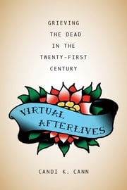 Virtual Afterlives - Grieving the Dead in the Twenty-First Century ebook by Candi K. Cann