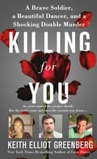 Killing for You - A Brave Soldier, a Beautiful Dancer, and a Shocking Double Murder ebook by Keith Elliot Greenberg