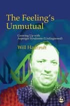 The Feeling's Unmutual - Growing Up With Asperger Syndrome (Undiagnosed) ebook by William Hadcroft