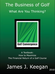 Business of Golf-What Are You Thinking: How to Maximize the Financial Return of a Golf Course ebook by James Keegan