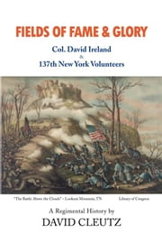 Fields of Fame & Glory - Col. David Ireland and the 137th New York Volunteers ebook by David Cleutz