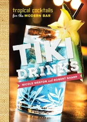 Tiki Drinks: Tropical Cocktails for the Modern Bar ebook by Robert Sharp,Nicole Weston