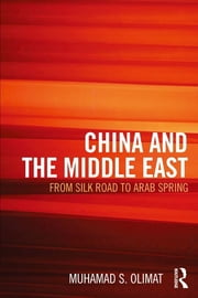 CHINA AND THE MIDDLE EAST - from Silk Road to Arab Spring ebook by Muhamad Olimat