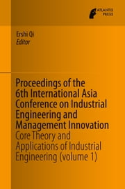 Proceedings of the 6th International Asia Conference on Industrial Engineering and Management Innovation - Core Theory and Applications of Industrial Engineering (volume 1) ebook by Ershi Qi