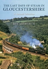 The Last Days of Steam in Gloucestershire ebook by Ben Ashworth