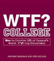 Wtf? College: How to Survive 101 of Campus's Worst F*#!-Ing Situations ebook by Bergman, Gregory