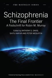 Schizophrenia - The Final Frontier - A Festschrift for Robin M. Murray ebook by Anthony S. David,Shitij Kapur,Peter McGuffin