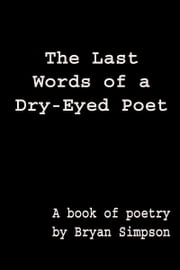 The Last Words of a Dry-Eyed Poet ebook by Bryan Simpson