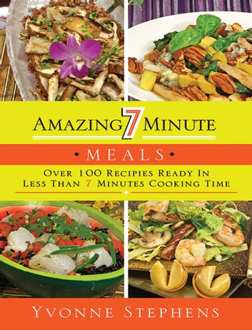 Amazing 7 Minute Meals - Over 100 Recipes Ready in Less Than 7 Minutes Cooking Time ebook by Yvonne Stephens