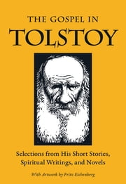 The Gospel in Tolstoy - Selections from His Short Stories, Spiritual Writings & Novels ebook by Leo Tolstoy,Miriam LeBlanc