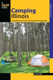 Camping Illinois - A Comprehensive Guide to the State's Best Campgrounds ebook by Ted Villaire