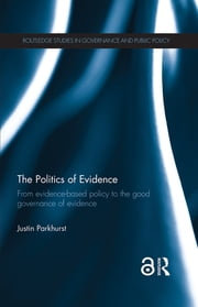 The Politics of Evidence (Open Access) - From evidence-based policy to the good governance of evidence ebook by Justin Parkhurst