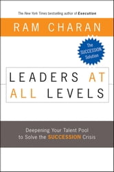 Leaders at All Levels - Deepening Your Talent Pool to Solve the Succession Crisis ebook by Ram Charan