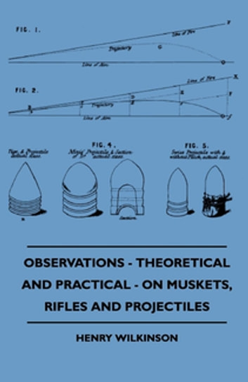 Observations - Theoretical And Practical - On Muskets, Rifles And Projectiles ebook by Henry Wilkinson