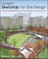 Google SketchUp for Site Design - A Guide to Modeling Site Plans, Terrain and Architecture ebook by Daniel Tal