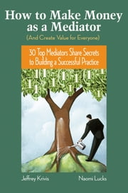 How To Make Money as a Mediator (And Create Value for Everyone) - 30 Top Mediators Share Secrets to Building a Successful Practice ebook by Jeffrey Krivis,Naomi Lucks