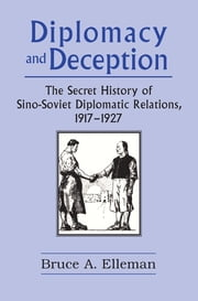 Diplomacy and Deception: Secret History of Sino-Soviet Diplomatic Relations, 1917-27 - Secret History of Sino-Soviet Diplomatic Relations, 1917-27 ebook by Bruce Elleman