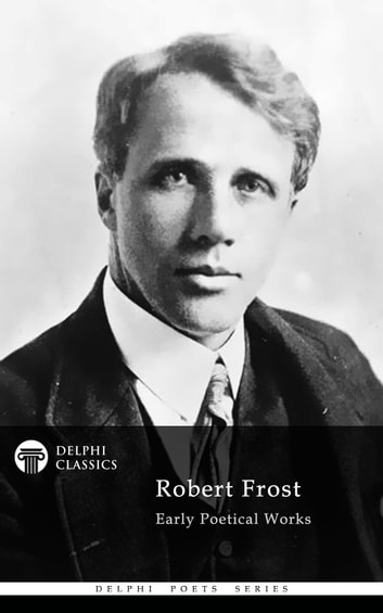 Collected Works of Robert Frost (Delphi Classics) ebook by Robert Frost,Delphi Classics