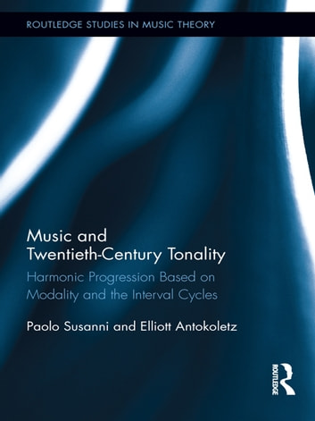 Music and Twentieth-Century Tonality - Harmonic Progression Based on Modality and the Interval Cycles ebook by Paolo Susanni,Elliott Antokoletz