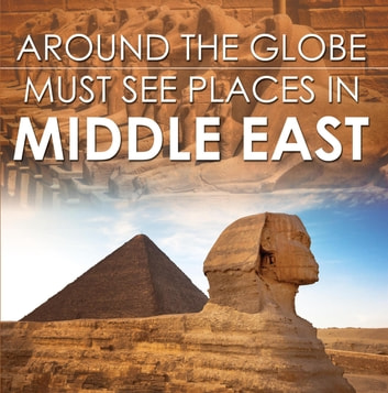 Around The Globe - Must See Places in the Middle East - Middle East Travel Guide for Kids ebook by Baby Professor