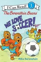 The Berenstain Bears: We Love Soccer! ebook by Mike Berenstain, Mike Berenstain
