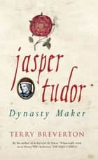 Jasper Tudor - Dynasty Maker ebook by Terry Breverton