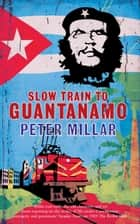 Slow Train to Guantanamo ebook by Peter Millar