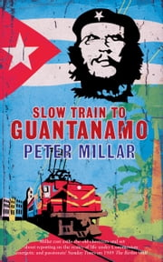 Slow Train to Guantanamo - A Rail Odyssey Through Cuba in the Last Days of the Castros ebook by Peter Millar
