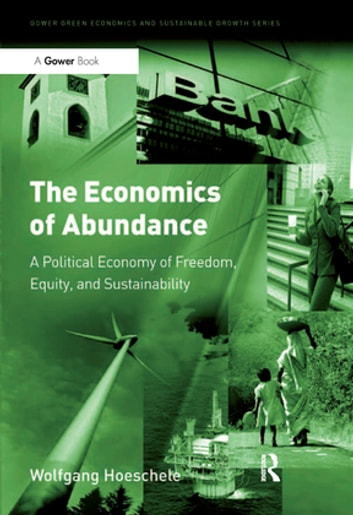 The Economics of Abundance - A Political Economy of Freedom, Equity, and Sustainability ebook by Wolfgang Hoeschele