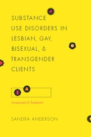 Substance Use Disorders in Lesbian, Gay, Bisexual, and Transgender Clients - Assessment and Treatment ebook by Sandra C. Anderson