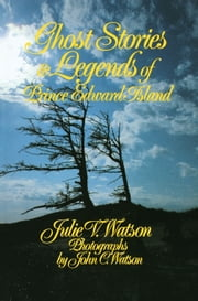 Ghost Stories and Legends of Prince Edward Island ebook by Julie V. Watson, John C. Watson