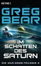 Im Schatten des Saturn - Die War-Dogs-Trilogie 2 - Roman ebook by Greg Bear, Andreas Brandhorst