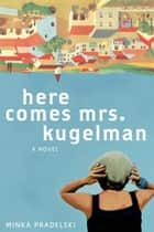 Here Comes Mrs. Kugelman - A Novel ebook by Minka Pradelski, Philip Boehm