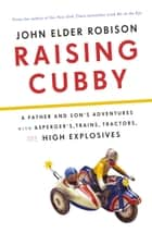 Raising Cubby - A Father and Son's Adventures with Asperger's, Trains, Tractors, and High Explosives ebook by John Elder Robison