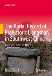 The Burial Record of Prehistoric Liangshan in Southwest China - Graves as Composite Objects ebook by Anke Hein