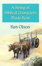 A String of Biblical Characters Made Real ebook by Ken Olson