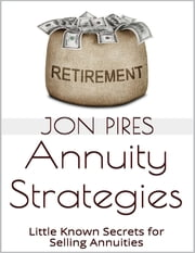 Annuity Strategies: Little Known Secrets for Selling Annuities ebook by Jon Pires