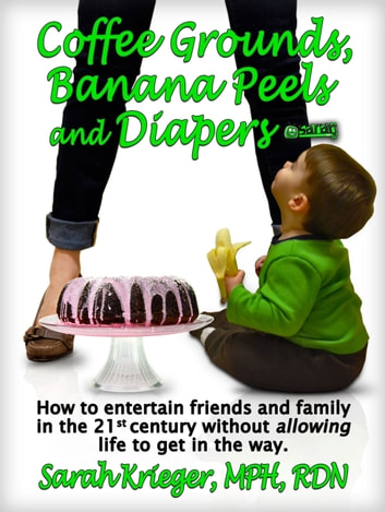 Coffee Grounds, Banana Peels and Diapers: How to Entertain Friends and Family in the 21st Century Without Allowing Life to Get in the Way ebook by Sarah Krieger