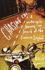 Chasing Che - A Motorcycle Journey in Search of the Guevara Legend ebook by Patrick Symmes