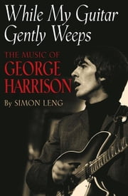 While My Guitar Gently Weeps: The Music of George Harrison ebook by Leng, Simon